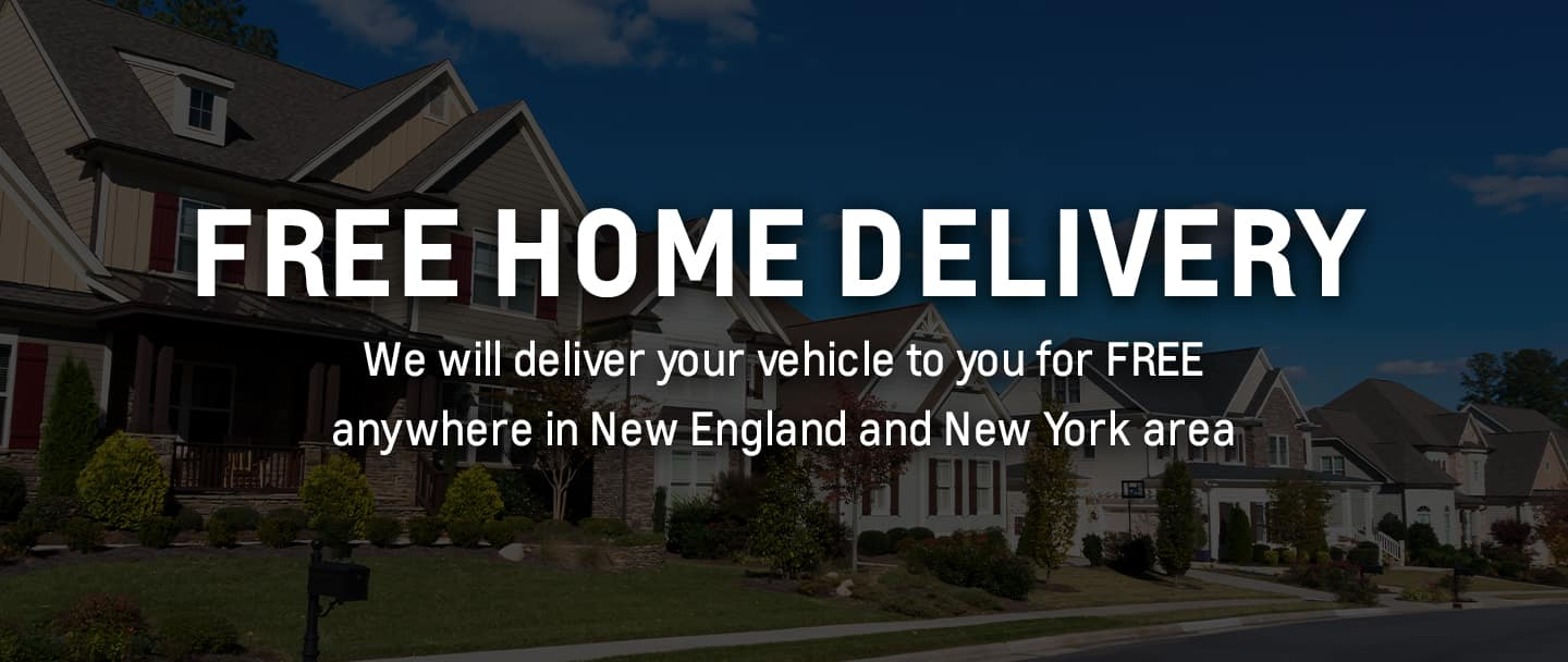 FREE HOME DELIVERY! We will deliver your vehicle to you for FREE in the New England and New York area.