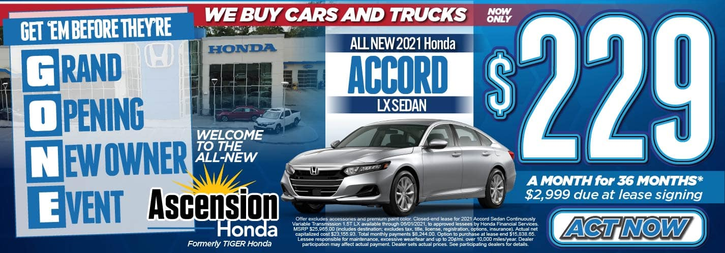 Get'em Before They're GONE! Grand Opening New Owner Event, We Buy Cars and Trucks. Welcome to the ALL-NEW Ascension Honda. Formerly Tiger Honda. All New 2021 Honda Accord LX Sedan Now Only: $229 a month for 36 months* $2999 due at lease signing. Act Now.