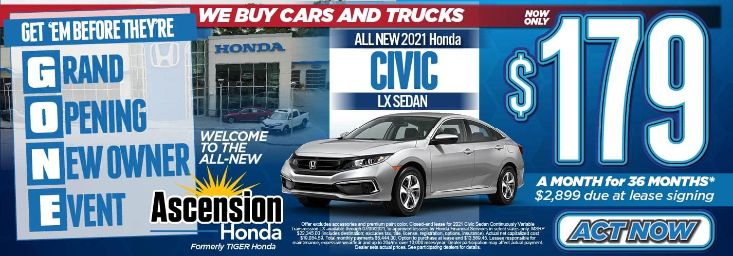 Get'em Before They're GONE! Grand Opening New Owner Event, We Buy Cars and Trucks. Welcome to the ALL-NEW Ascension Honda. Formerly Tiger Honda. All New 2021 Honda Civic LX Sedan Now Only: $179 a month for 36 months* $2899 due at lease signing. Act Now.