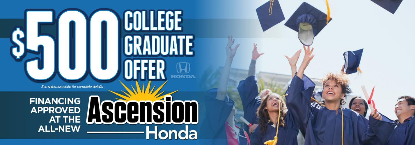$500 College Graduate Offer. Financing Approved at the All-New Ascension Honda. See sales associate for complete details.