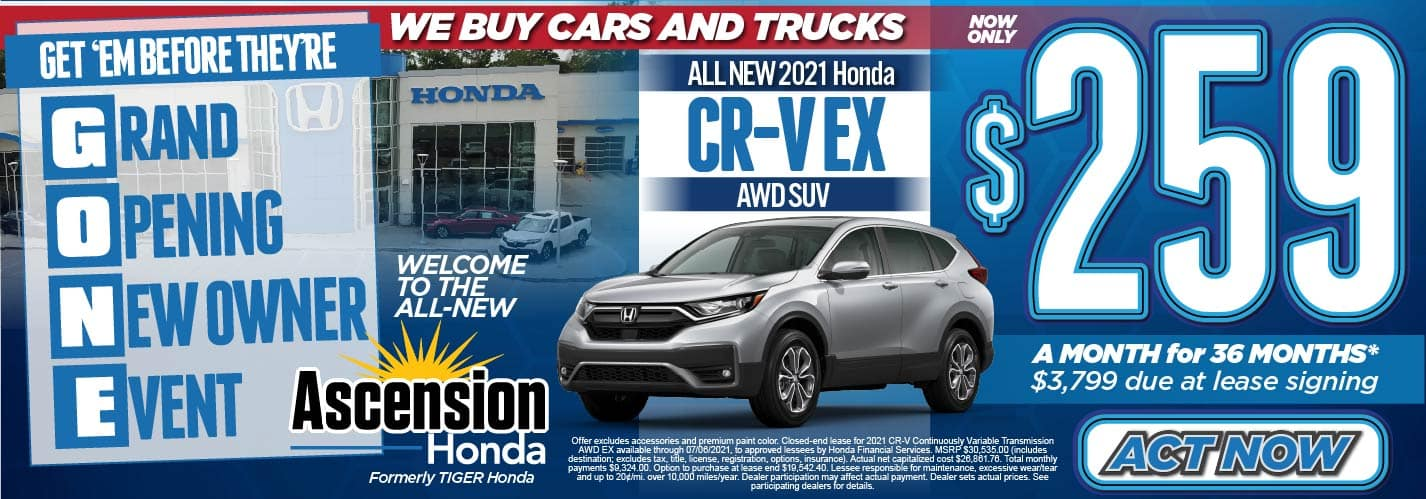 Get'em Before They're GONE! Grand Opening New Owner Event, We Buy Cars and Trucks. Welcome to the ALL-NEW Ascension Honda. Formerly Tiger Honda. All New 2021 Honda CR-V EX AWD SUV Now Only: $259 a month for 36 months* $3799 due at lease signing. Act Now.