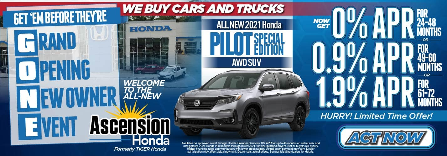 Get'em Before They're GONE! Grand Opening New Owner Event, We Buy Cars and Trucks. Welcome to the ALL-NEW Ascension Honda. Formerly Tiger Honda. All New 2021 Honda Pilot Special Edition AWD SUV 0% APR for 24-48 months-0.9% APR for 49-60 months-1.9% APR for 61-72 months-Act Now.